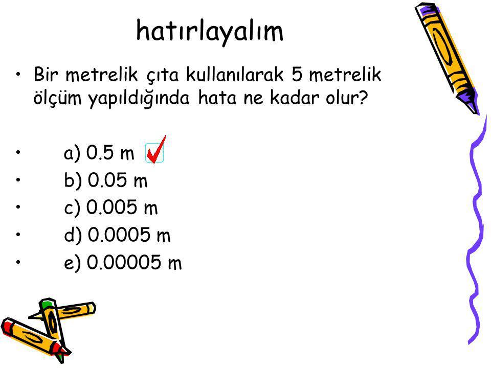 hatırlayalım Bir metrelik çıta kullanılarak 5 metrelik ölçüm yapıldığında hata ne kadar olur a) 0.5 m.