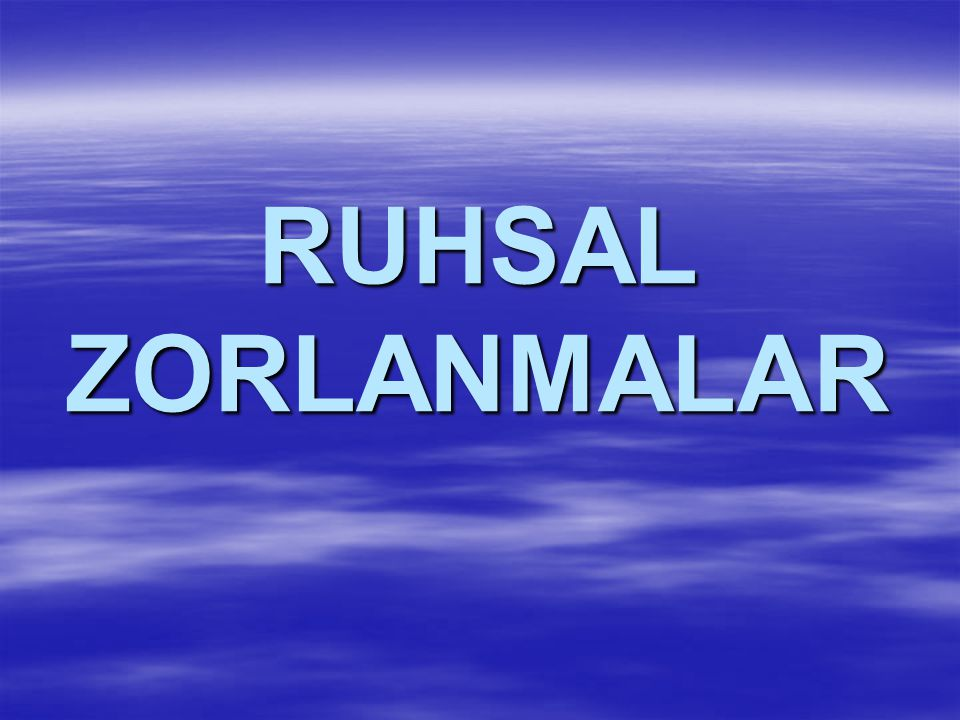 RUHSAL ZORLANMALAR