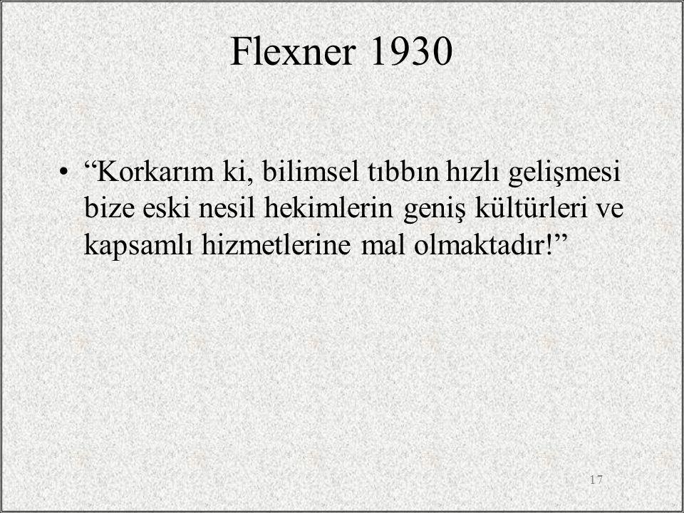 Flexner 1930 Korkarım ki, bilimsel tıbbın hızlı gelişmesi bize eski nesil hekimlerin geniş kültürleri ve kapsamlı hizmetlerine mal olmaktadır!