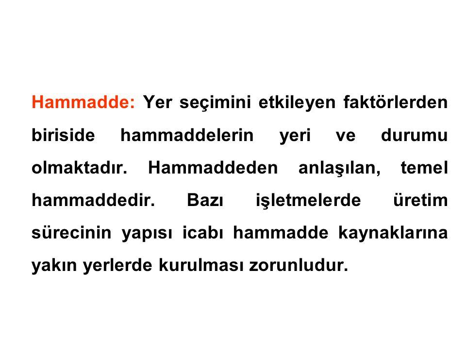 Hammadde: Yer seçimini etkileyen faktörlerden biriside hammaddelerin yeri ve durumu olmaktadır.