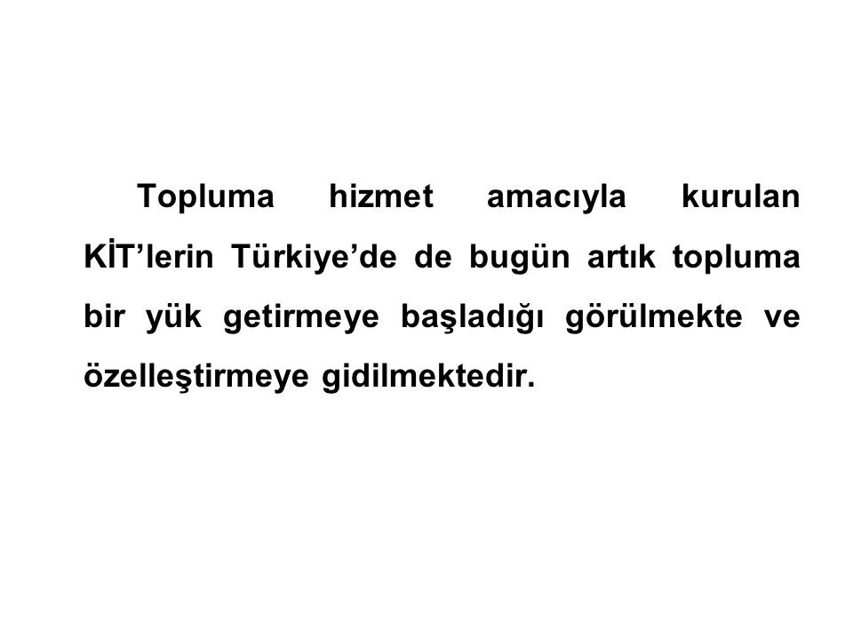 Topluma hizmet amacıyla kurulan KİT'lerin Türkiye'de de bugün artık topluma bir yük getirmeye başladığı görülmekte ve özelleştirmeye gidilmektedir.