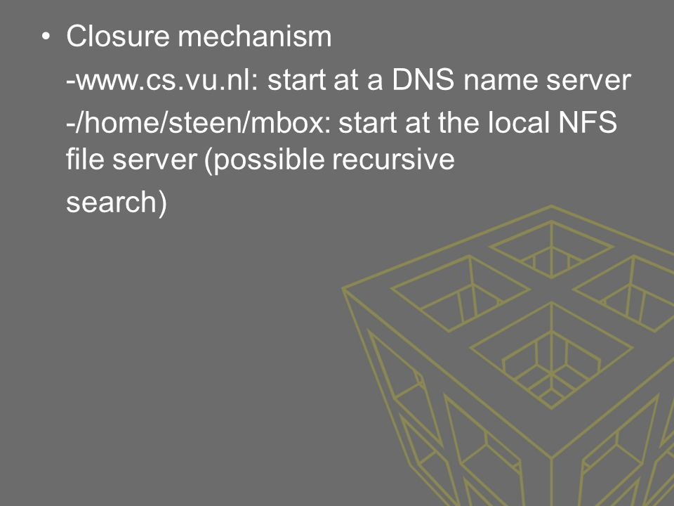 Closure mechanism -www.cs.vu.nl: start at a DNS name server. -/home/steen/mbox: start at the local NFS file server (possible recursive.