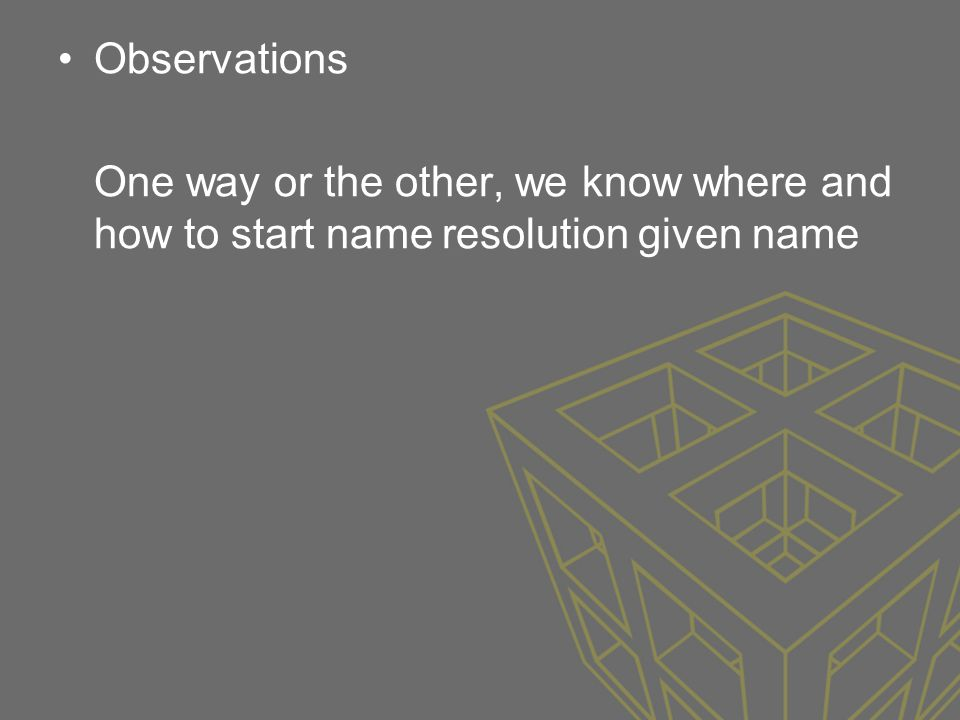 Observations One way or the other, we know where and how to start name resolution given name