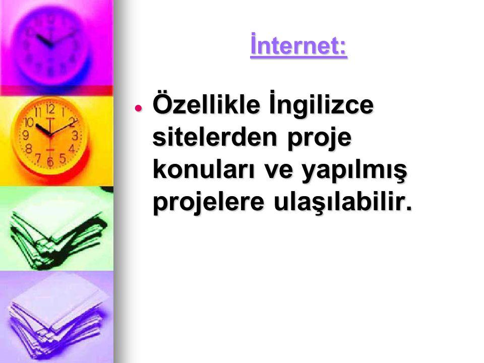 İnternet: Özellikle İngilizce sitelerden proje konuları ve yapılmış projelere ulaşılabilir.