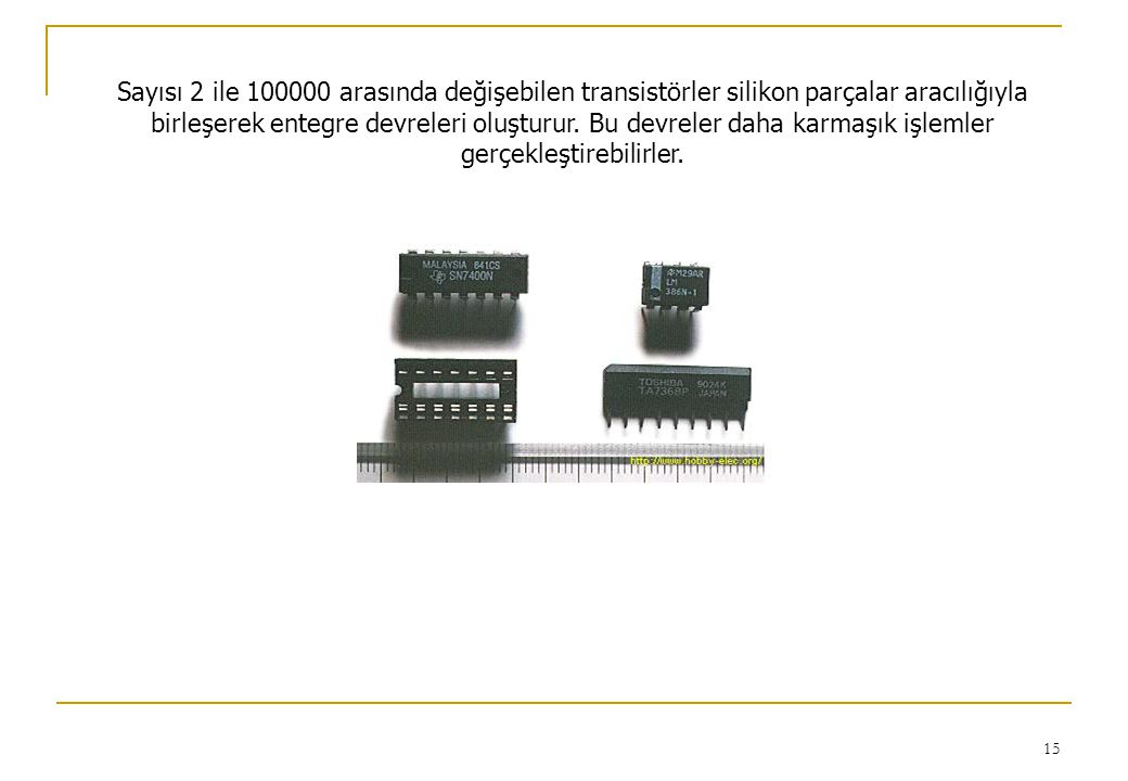Sayısı 2 ile 100000 arasında değişebilen transistörler silikon parçalar aracılığıyla birleşerek entegre devreleri oluşturur.