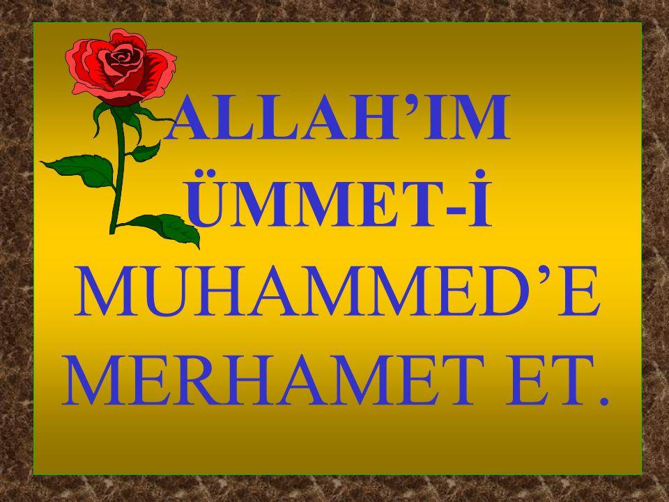 ALLAH'IM ÜMMET-İ MUHAMMED'E MERHAMET ET.