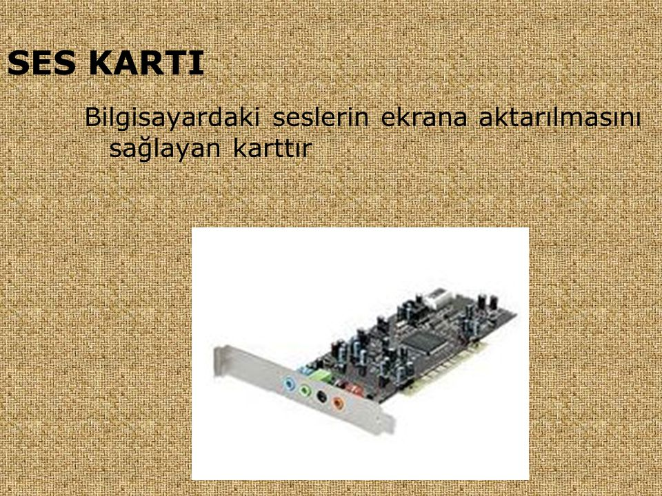 SES KARTI Bilgisayardaki seslerin ekrana aktarılmasını sağlayan karttır