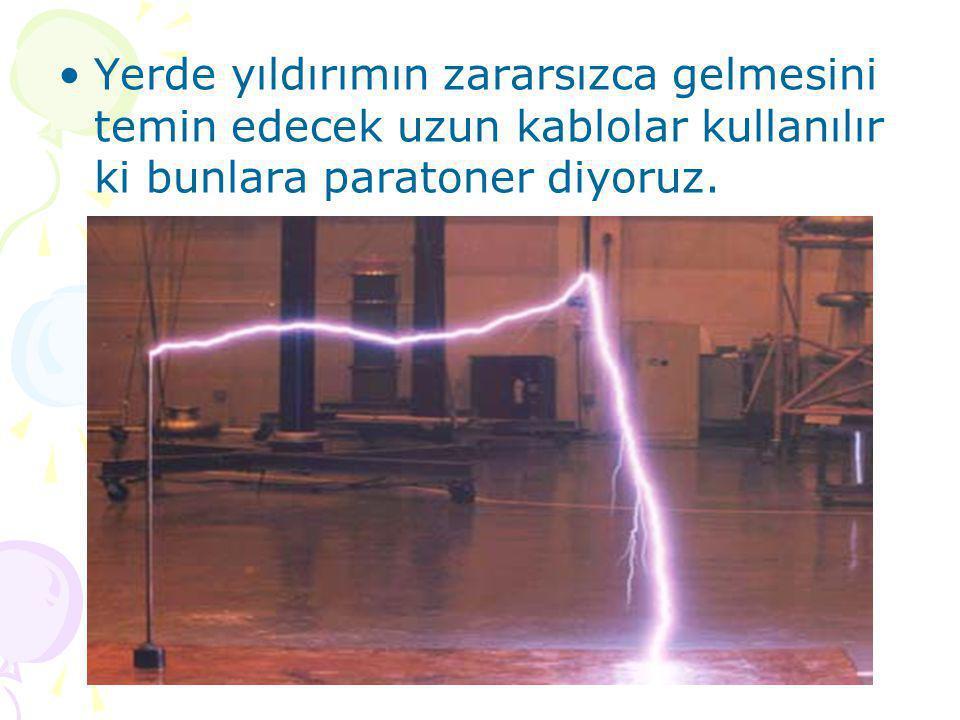 Yerde yıldırımın zararsızca gelmesini temin edecek uzun kablolar kullanılır ki bunlara paratoner diyoruz.
