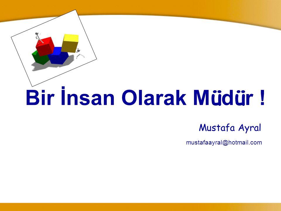 Bir İnsan Olarak Müdür ! Mustafa Ayral mustafaayral@hotmail.com