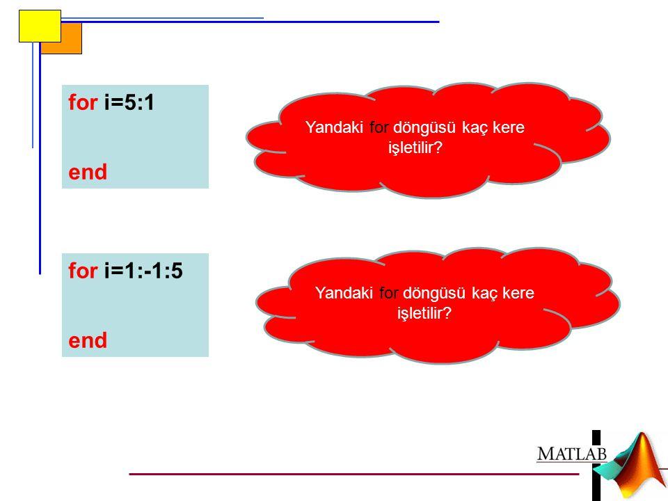 for i=5:1 end for i=1:-1:5 end Yandaki for döngüsü kaç kere işletilir