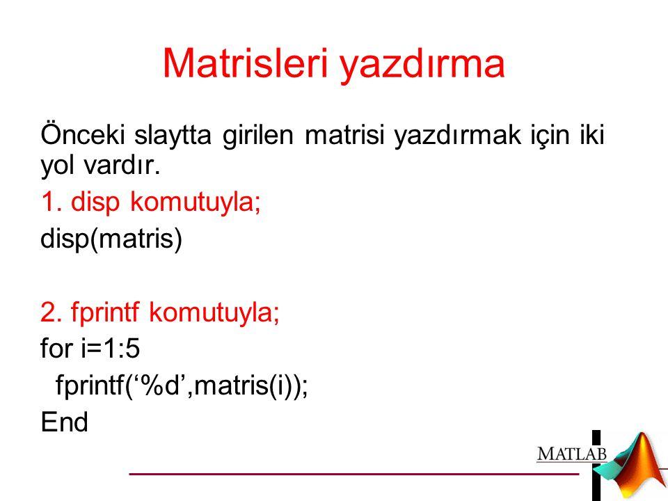 Matrisleri yazdırma Önceki slaytta girilen matrisi yazdırmak için iki yol vardır. 1. disp komutuyla;