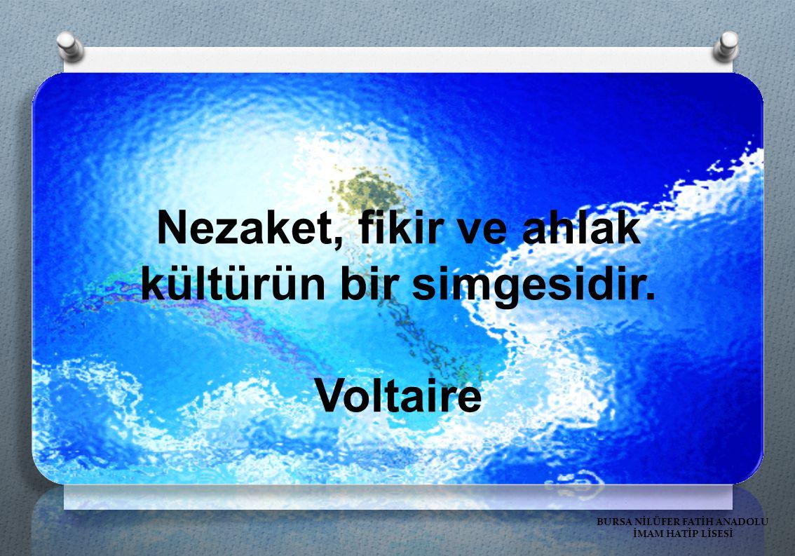 Nezaket, fikir ve ahlak kültürün bir simgesidir. Voltaire