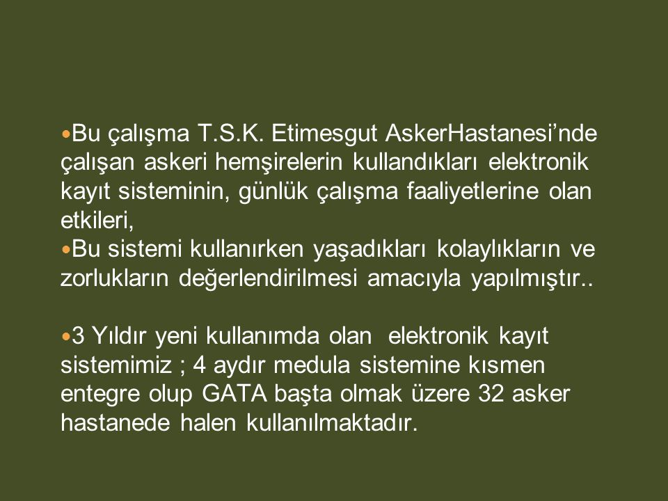 Bu çalışma T.S.K. Etimesgut AskerHastanesi'nde çalışan askeri hemşirelerin kullandıkları elektronik kayıt sisteminin, günlük çalışma faaliyetlerine olan etkileri,