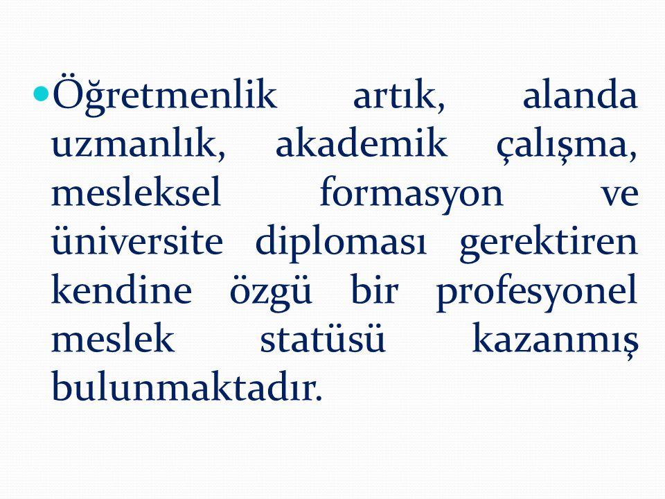 Öğretmenlik artık, alanda uzmanlık, akademik çalışma, mesleksel formasyon ve üniversite diploması gerektiren kendine özgü bir profesyonel meslek statüsü kazanmış bulunmaktadır.
