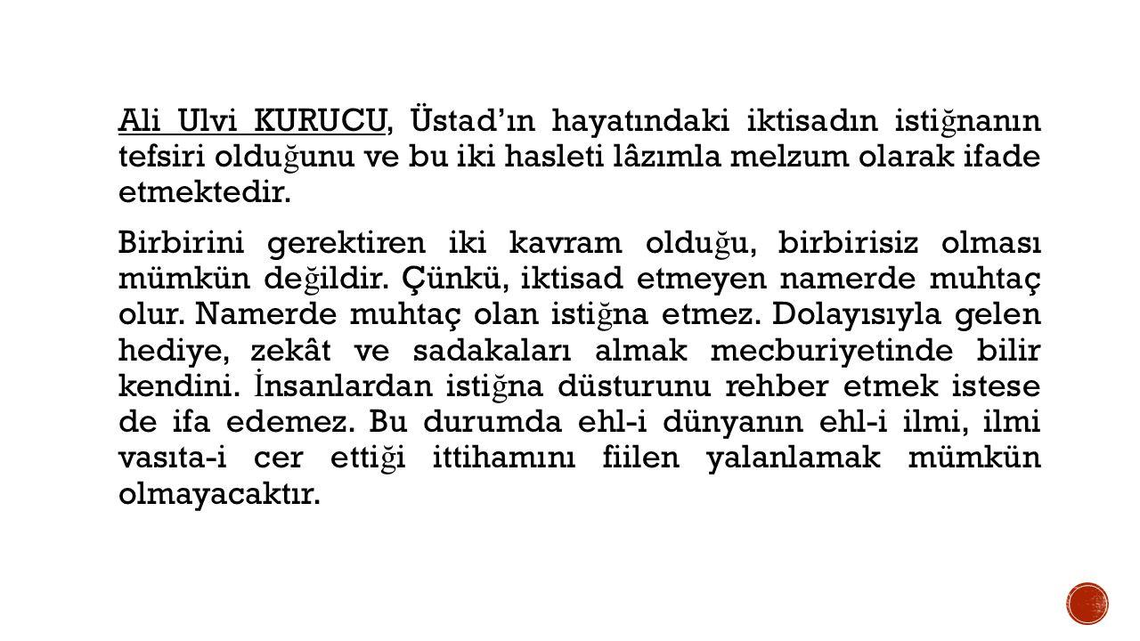 Ali Ulvi KURUCU, Üstad'ın hayatındaki iktisadın istiğnanın tefsiri olduğunu ve bu iki hasleti lâzımla melzum olarak ifade etmektedir.
