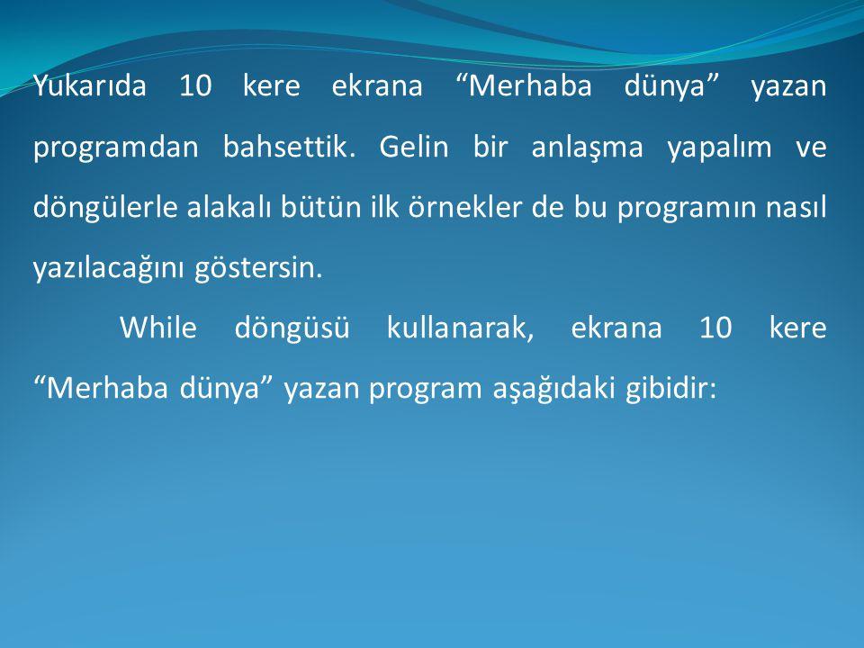 Yukarıda 10 kere ekrana Merhaba dünya yazan programdan bahsettik