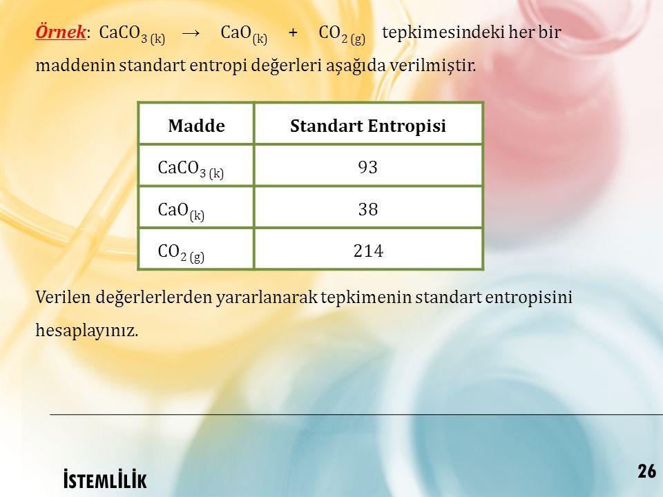 Örnek: CaCO3 (k) → CaO(k) + CO2 (g) tepkimesindeki her bir maddenin standart entropi değerleri aşağıda verilmiştir.