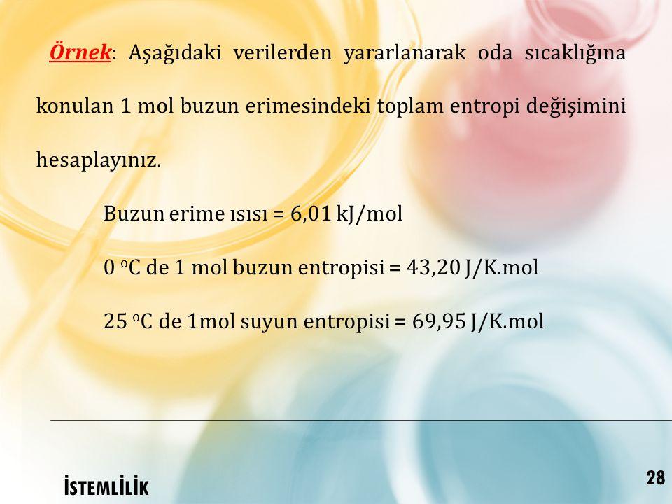 Örnek: Aşağıdaki verilerden yararlanarak oda sıcaklığına konulan 1 mol buzun erimesindeki toplam entropi değişimini hesaplayınız.