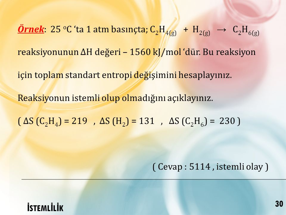 Örnek: 25 oC 'ta 1 atm basınçta; C2H4(g) + H2(g) → C2H6(g) reaksiyonunun ∆H değeri – 1560 kJ/mol 'dür. Bu reaksiyon için toplam standart entropi değişimini hesaplayınız. Reaksiyonun istemli olup olmadığını açıklayınız.