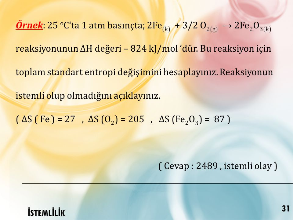 Örnek: 25 oC'ta 1 atm basınçta; 2Fe(k) + 3/2 O2(g) → 2Fe2O3(k) reaksiyonunun ∆H değeri – 824 kJ/mol 'dür. Bu reaksiyon için toplam standart entropi değişimini hesaplayınız. Reaksiyonun istemli olup olmadığını açıklayınız.