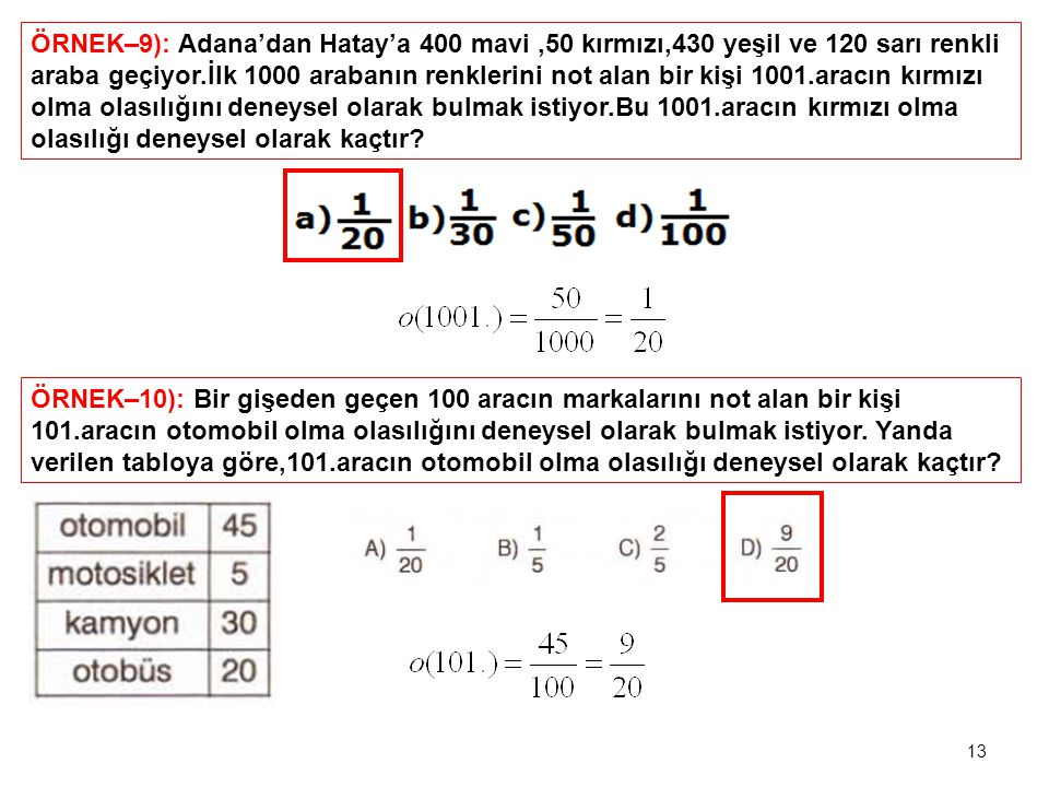 ÖRNEK–9): Adana'dan Hatay'a 400 mavi ,50 kırmızı,430 yeşil ve 120 sarı renkli araba geçiyor.İlk 1000 arabanın renklerini not alan bir kişi 1001.aracın kırmızı olma olasılığını deneysel olarak bulmak istiyor.Bu 1001.aracın kırmızı olma olasılığı deneysel olarak kaçtır