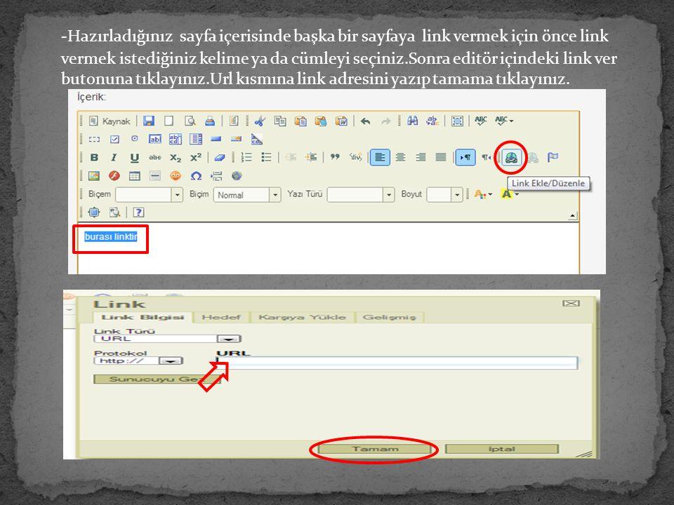 -Hazırladığınız sayfa içerisinde başka bir sayfaya link vermek için önce link vermek istediğiniz kelime ya da cümleyi seçiniz.Sonra editör içindeki link ver butonuna tıklayınız.Url kısmına link adresini yazıp tamama tıklayınız.