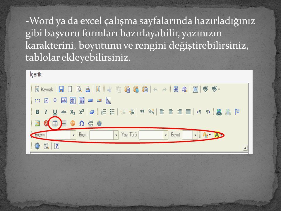 -Word ya da excel çalışma sayfalarında hazırladığınız gibi başvuru formları hazırlayabilir, yazınızın karakterini, boyutunu ve rengini değiştirebilirsiniz, tablolar ekleyebilirsiniz.