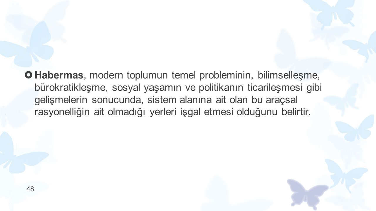 Habermas, modern toplumun temel probleminin, bilimselleşme, bürokratikleşme, sosyal yaşamın ve politikanın ticarileşmesi gibi gelişmelerin sonucunda, sistem alanına ait olan bu araçsal rasyonelliğin ait olmadığı yerleri işgal etmesi olduğunu belirtir.