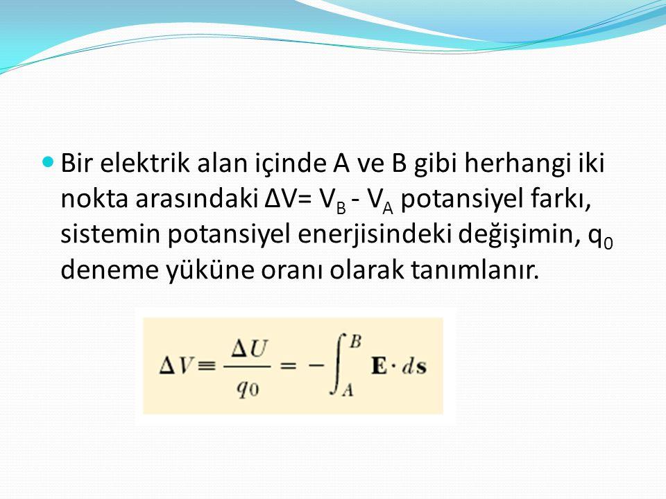 Bir elektrik alan içinde A ve B gibi herhangi iki nokta arasındaki ∆V= VB - VA potansiyel farkı, sistemin potansiyel enerjisindeki değişimin, q0 deneme yüküne oranı olarak tanımlanır.