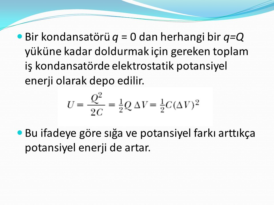 Bir kondansatörü q = 0 dan herhangi bir q=Q yüküne kadar doldurmak için gereken toplam iş kondansatörde elektrostatik potansiyel enerji olarak depo edilir.