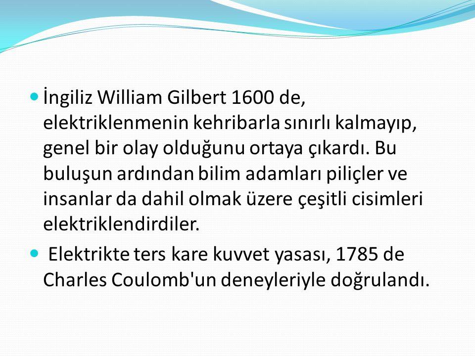 İngiliz William Gilbert 1600 de, elektriklenmenin kehribarla sınırlı kalmayıp, genel bir olay olduğunu ortaya çıkardı. Bu buluşun ardından bilim adamları piliçler ve insanlar da dahil olmak üzere çeşitli cisimleri elektriklendirdiler.