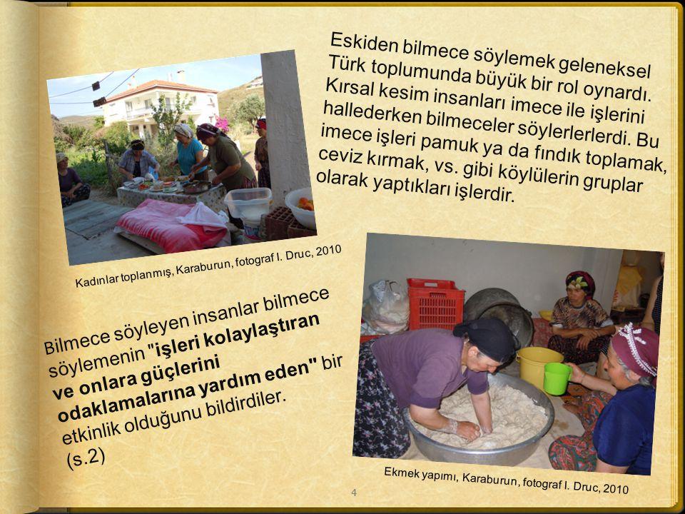 Eskiden bilmece söylemek geleneksel Türk toplumunda büyük bir rol oynardı. Kırsal kesim insanları imece ile işlerini hallederken bilmeceler söylerlerlerdi. Bu imece işleri pamuk ya da fındık toplamak, ceviz kırmak, vs. gibi köylülerin gruplar olarak yaptıkları işlerdir.