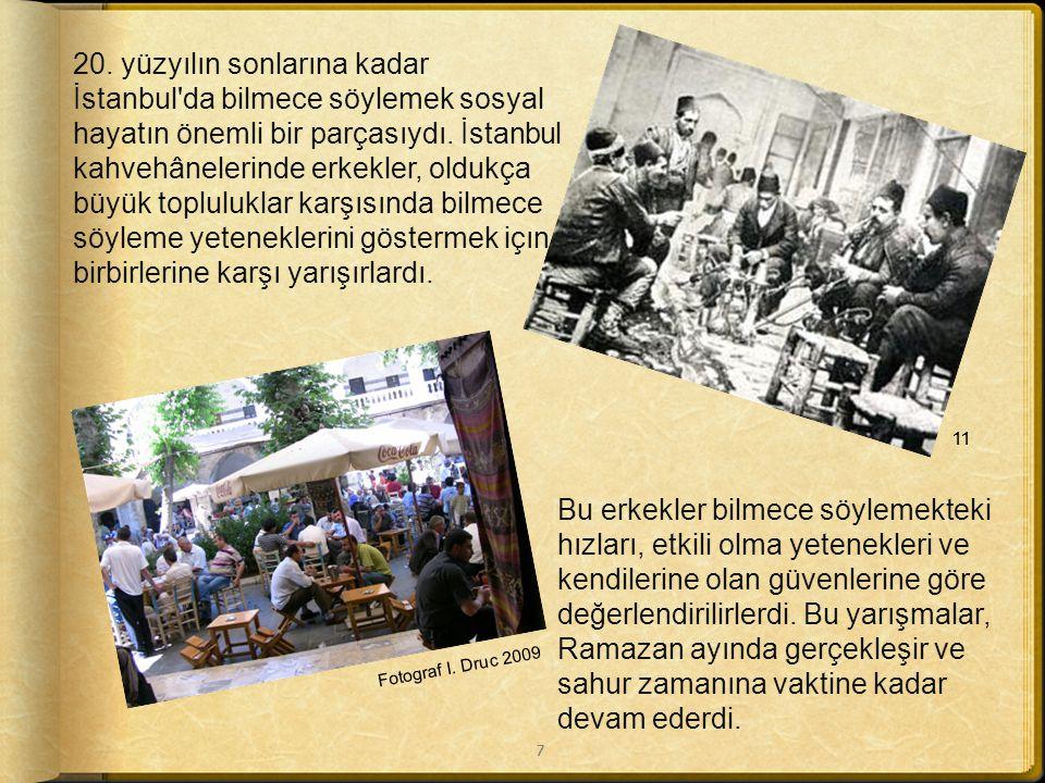 20. yüzyılın sonlarına kadar İstanbul da bilmece söylemek sosyal hayatın önemli bir parçasıydı. İstanbul kahvehânelerinde erkekler, oldukça büyük topluluklar karşısında bilmece söyleme yeteneklerini göstermek içın birbirlerine karşı yarışırlardı.