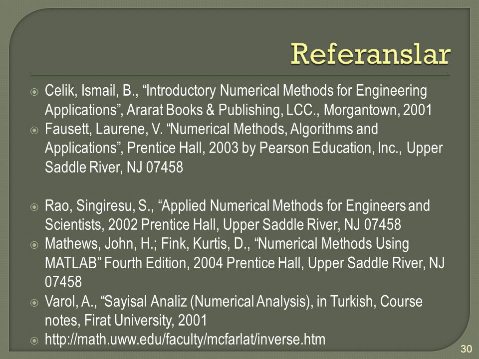 Referanslar Celik, Ismail, B., Introductory Numerical Methods for Engineering Applications , Ararat Books & Publishing, LCC., Morgantown, 2001.