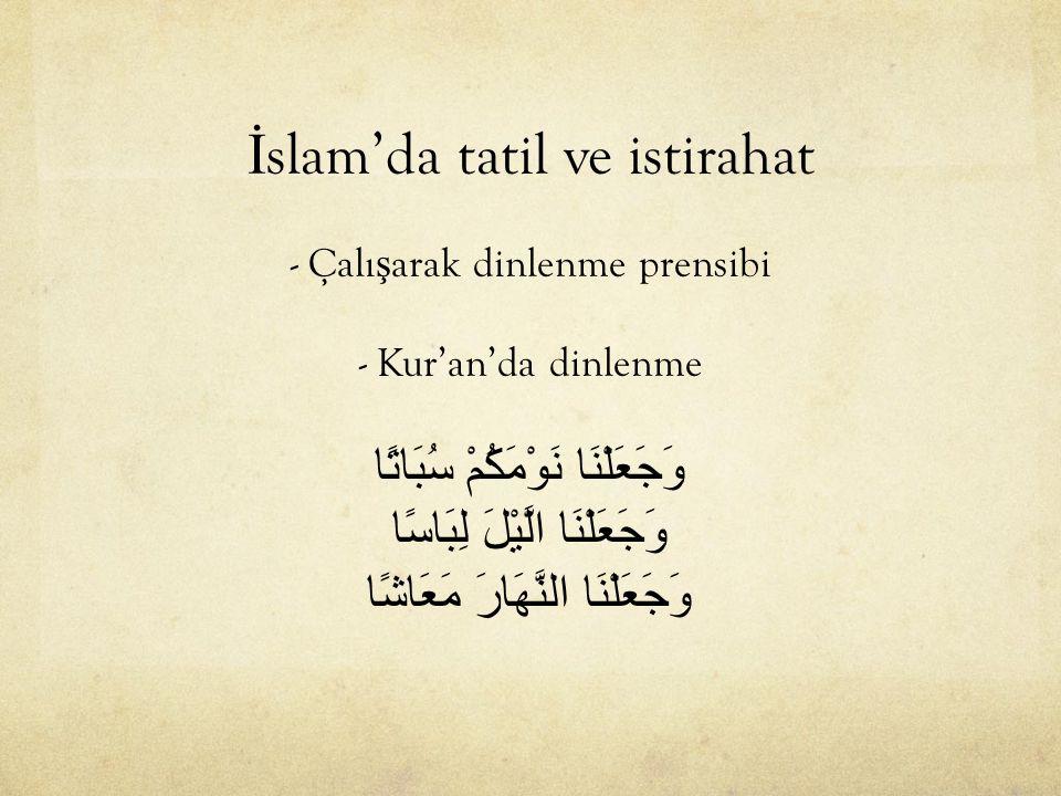 İslam'da tatil ve istirahat - Çalışarak dinlenme prensibi - Kur'an'da dinlenme وَجَعَلْنَا نَوْمَكُمْ سُبَاتًا وَجَعَلْنَا الَّيْلَ لِبَاسًا وَجَعَلْنَا النَّهَارَ مَعَاشًا