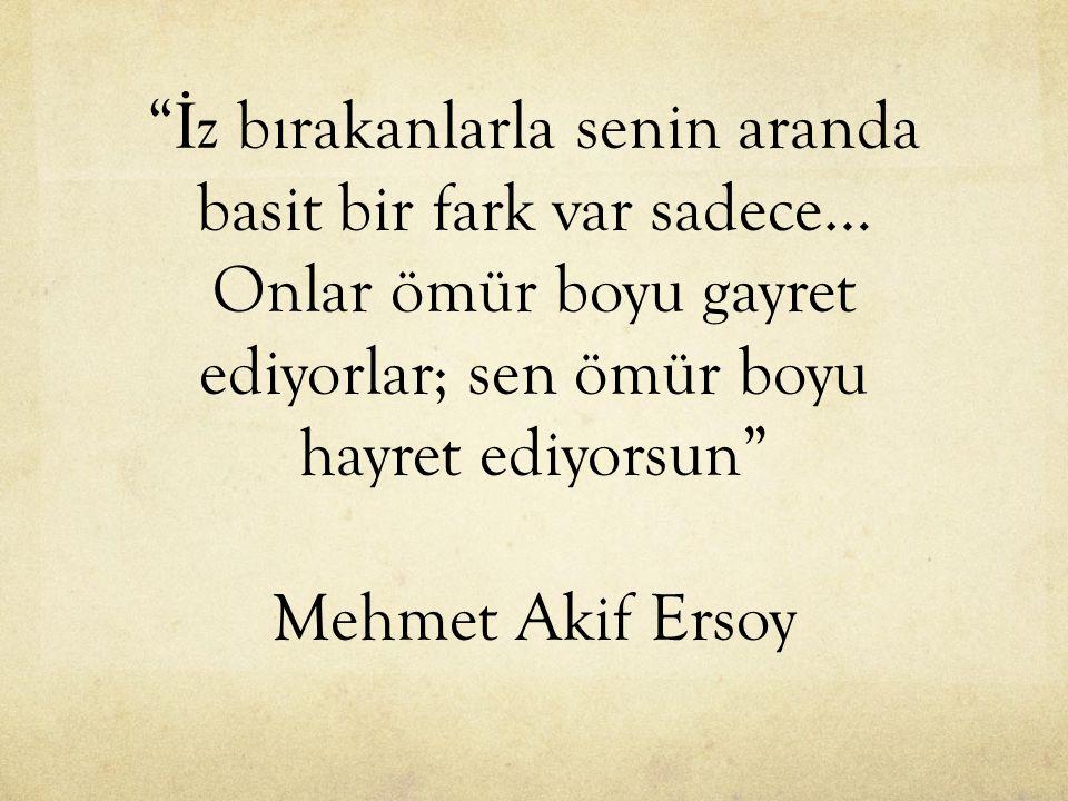 İz bırakanlarla senin aranda basit bir fark var sadece… Onlar ömür boyu gayret ediyorlar; sen ömür boyu hayret ediyorsun Mehmet Akif Ersoy