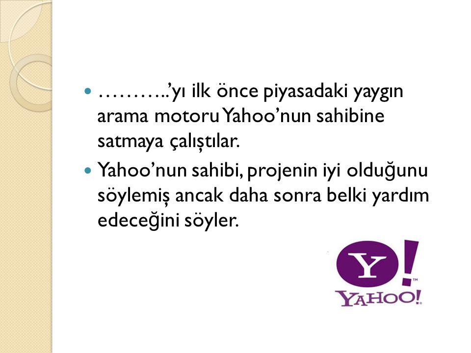 ………..'yı ilk önce piyasadaki yaygın arama motoru Yahoo'nun sahibine satmaya çalıştılar.