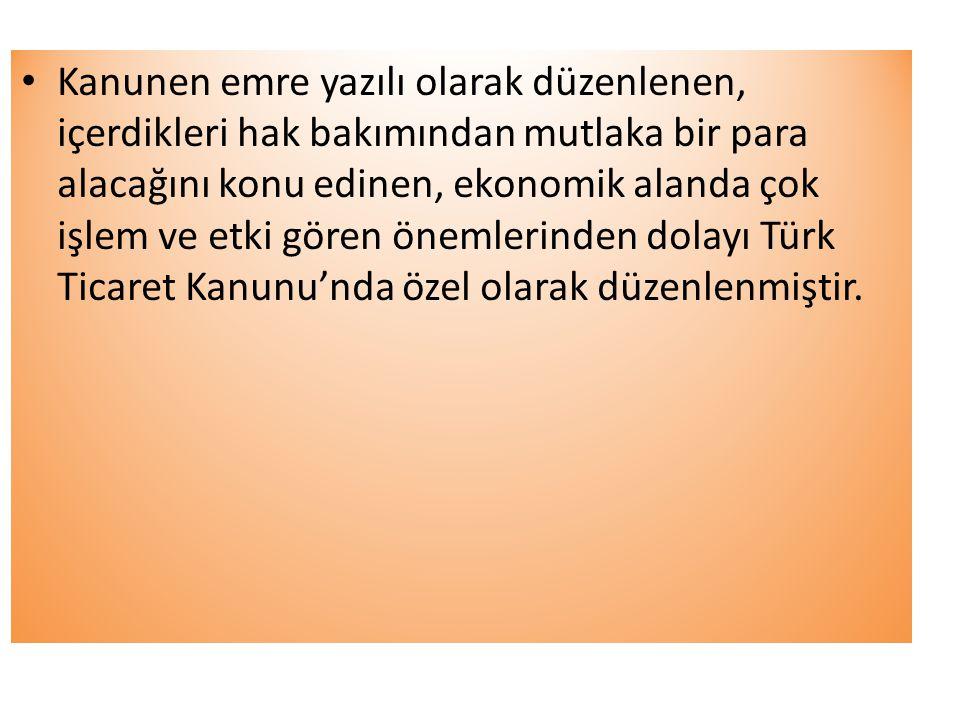 Kanunen emre yazılı olarak düzenlenen, içerdikleri hak bakımından mutlaka bir para alacağını konu edinen, ekonomik alanda çok işlem ve etki gören önemlerinden dolayı Türk Ticaret Kanunu'nda özel olarak düzenlenmiştir.