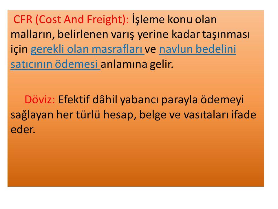 CFR (Cost And Freight): İşleme konu olan malların, belirlenen varış yerine kadar taşınması için gerekli olan masrafları ve navlun bedelini satıcının ödemesi anlamına gelir.