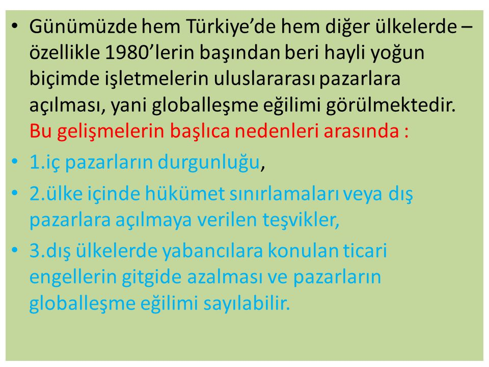 Günümüzde hem Türkiye'de hem diğer ülkelerde –özellikle 1980'lerin başından beri hayli yoğun biçimde işletmelerin uluslararası pazarlara açılması, yani globalleşme eğilimi görülmektedir. Bu gelişmelerin başlıca nedenleri arasında :