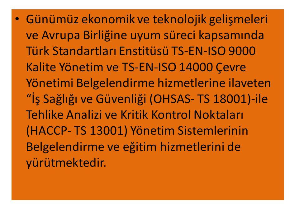 Günümüz ekonomik ve teknolojik gelişmeleri ve Avrupa Birliğine uyum süreci kapsamında Türk Standartları Enstitüsü TS-EN-ISO 9000 Kalite Yönetim ve TS-EN-ISO 14000 Çevre Yönetimi Belgelendirme hizmetlerine ilaveten İş Sağlığı ve Güvenliği (OHSAS- TS 18001)-ile Tehlike Analizi ve Kritik Kontrol Noktaları (HACCP- TS 13001) Yönetim Sistemlerinin Belgelendirme ve eğitim hizmetlerini de yürütmektedir.