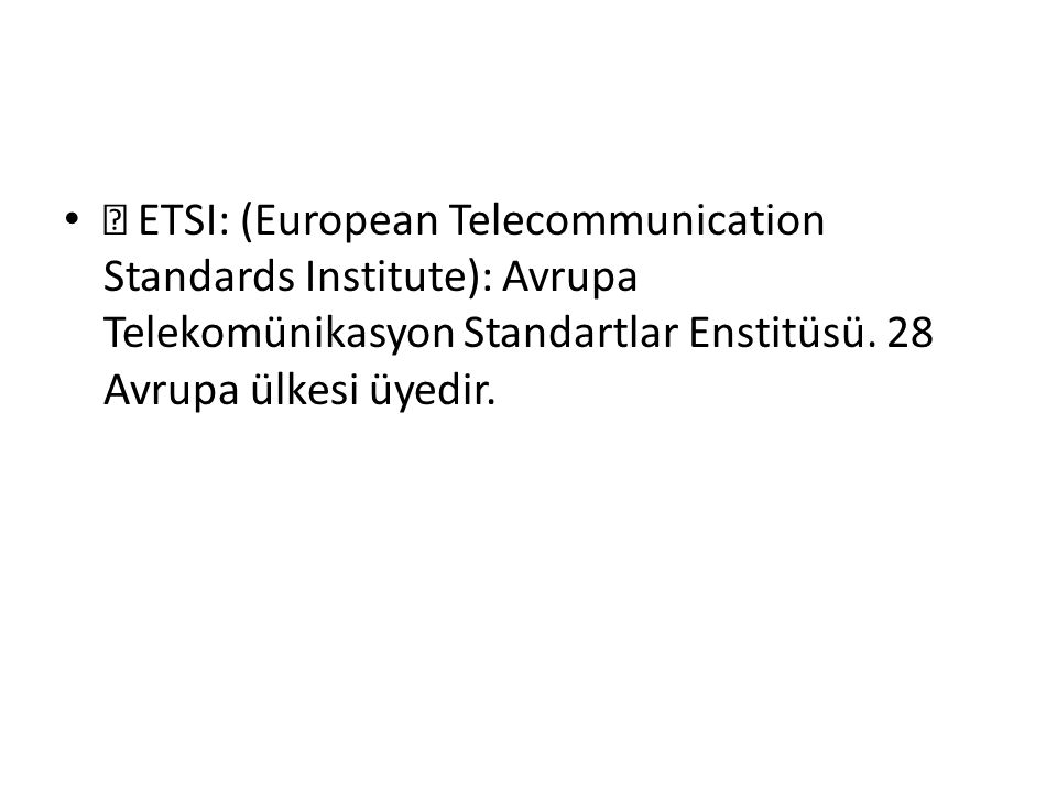  ETSI: (European Telecommunication Standards Institute): Avrupa Telekomünikasyon Standartlar Enstitüsü.