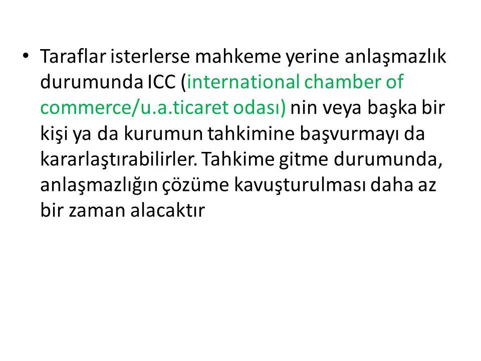 Taraflar isterlerse mahkeme yerine anlaşmazlık durumunda ICC (international chamber of commerce/u.a.ticaret odası) nin veya başka bir kişi ya da kurumun tahkimine başvurmayı da kararlaştırabilirler.