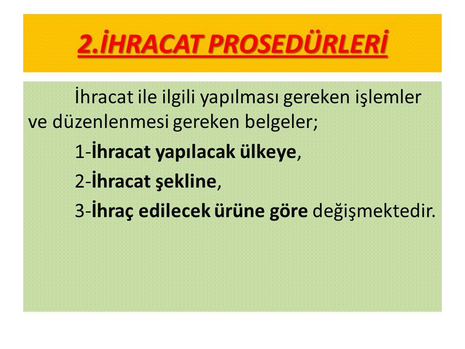 2.İHRACAT PROSEDÜRLERİ İhracat ile ilgili yapılması gereken işlemler ve düzenlenmesi gereken belgeler;