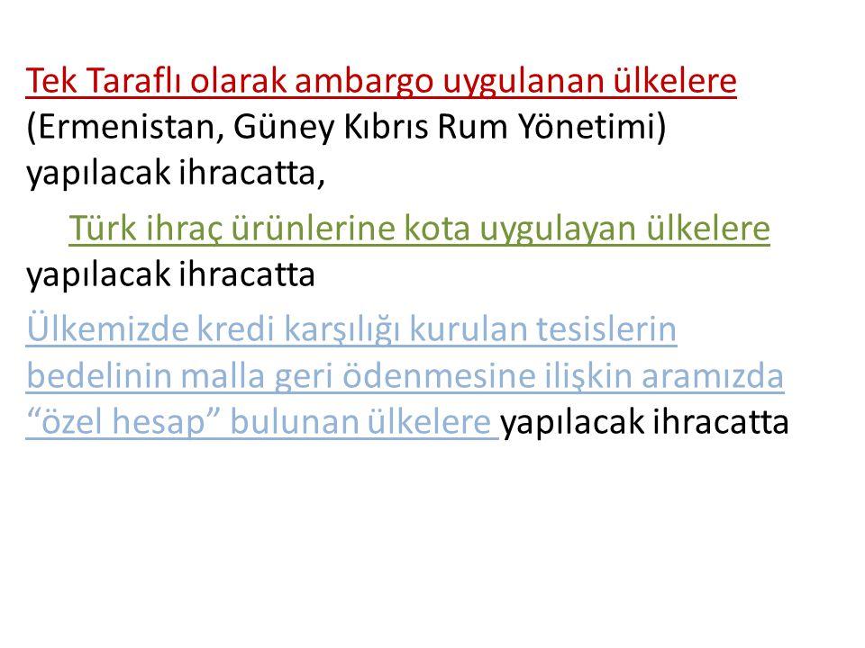 Tek Taraflı olarak ambargo uygulanan ülkelere (Ermenistan, Güney Kıbrıs Rum Yönetimi) yapılacak ihracatta,