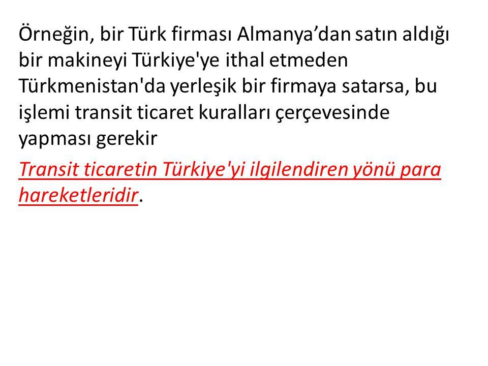 Örneğin, bir Türk firması Almanya'dan satın aldığı bir makineyi Türkiye ye ithal etmeden Türkmenistan da yerleşik bir firmaya satarsa, bu işlemi transit ticaret kuralları çerçevesinde yapması gerekir