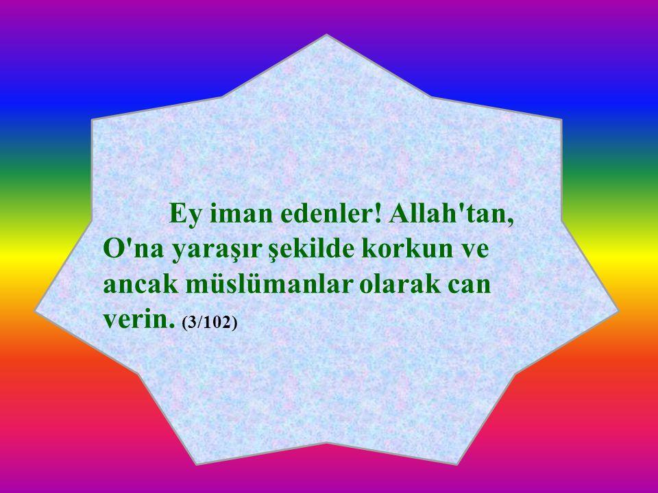 Ey iman edenler. Allah tan, O na yaraşır şekilde korkun ve ancak müslümanlar olarak can verin.