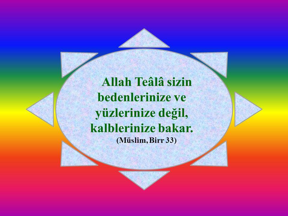 Allah Teâlâ sizin bedenlerinize ve yüzlerinize değil, kalblerinize bakar.