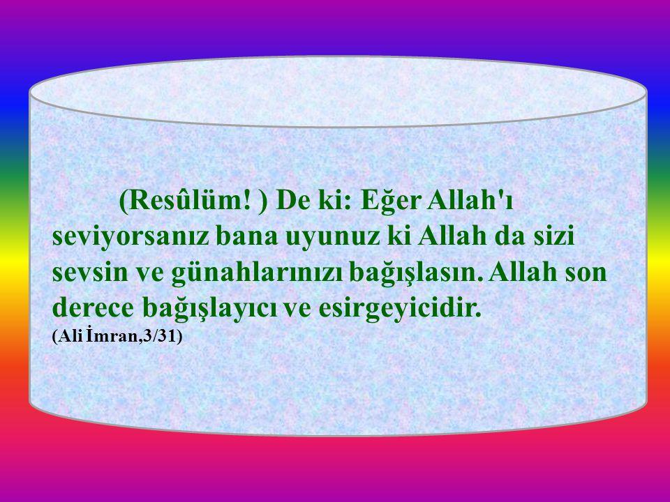 (Resûlüm! ) De ki: Eğer Allah ı seviyorsanız bana uyunuz ki Allah da sizi sevsin ve günahlarınızı bağışlasın. Allah son derece bağışlayıcı ve esirgeyicidir.
