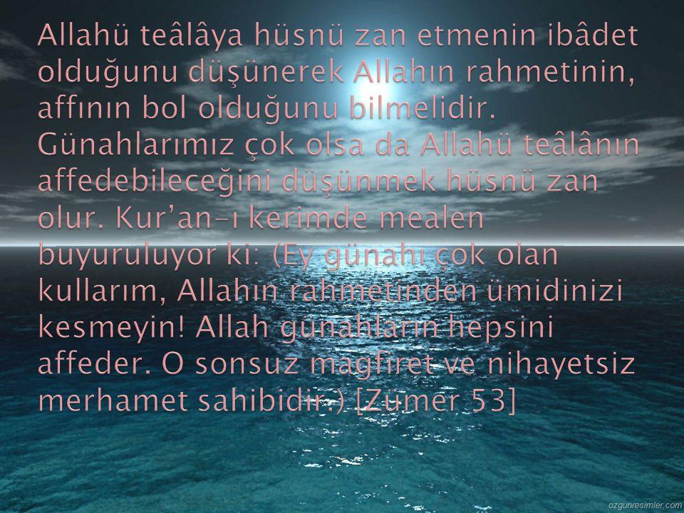 Allahü teâlâya hüsnü zan etmenin ibâdet olduğunu düşünerek Allahın rahmetinin, affının bol olduğunu bilmelidir.
